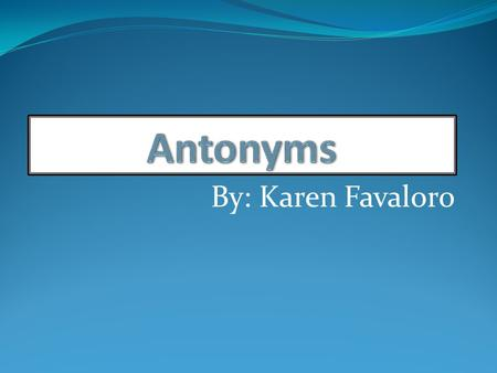 Antonyms By: Karen Favaloro.
