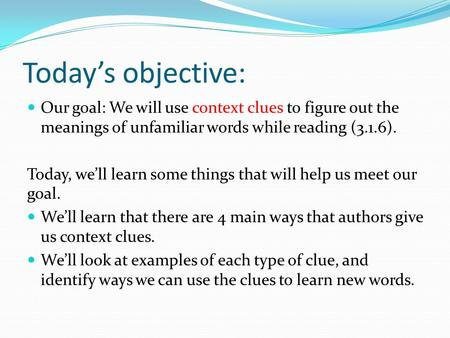 Today's objective: Our goal: We will use context clues to figure out the meanings of unfamiliar words while reading (3.1.6). Today, we'll learn some things.