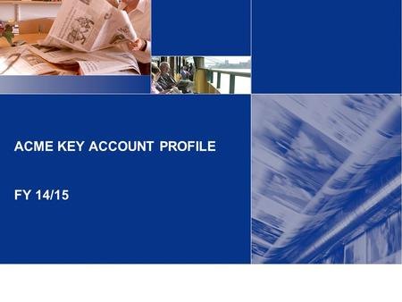 ACME KEY ACCOUNT PROFILE FY 14/15. Overview Acme is a Key account for the following reasons: Top revenue spend ($1.2m FY13-14) Growth potential (expanding.