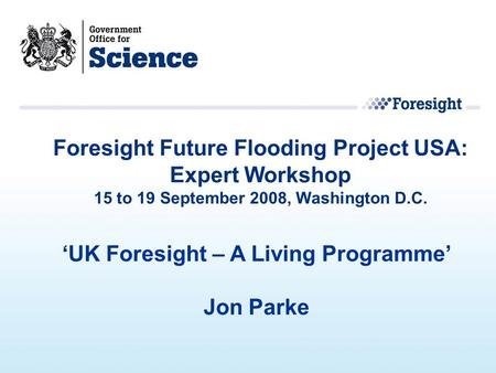 'UK Foresight – A Living Programme' Jon Parke Foresight Future Flooding Project USA: Expert Workshop 15 to 19 September 2008, Washington D.C.