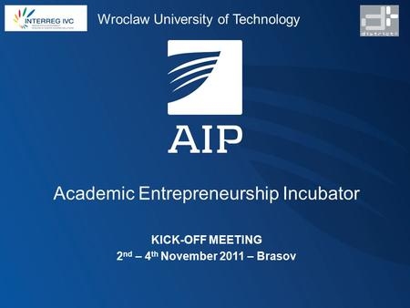 Academic Entrepreneurship Incubator KICK-OFF MEETING 2 nd – 4 th November 2011 – Brasov Wroclaw University of Technology.