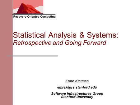 Recovery-Oriented Computing <strong>Statistical</strong> Analysis & Systems: Retrospective <strong>and</strong> Going Forward Emre Kıcıman Software Infrastructures.