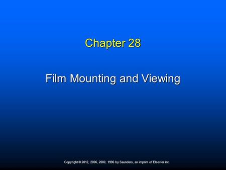 Copyright © 2012, 2006, 2000, 1996 by Saunders, an imprint of Elsevier Inc. Chapter 28 Film Mounting and Viewing.