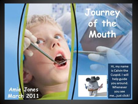 Journey of the Mouth Amie Jones March 2011 Hi, my name is Calvin the Cuspid. I will help guide you around. Whenever you see me…just click!