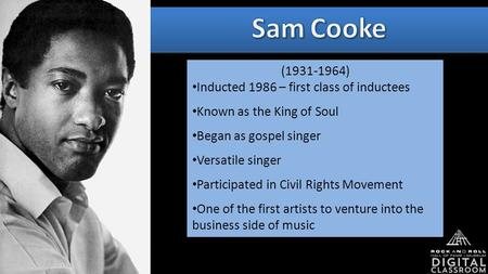(1931-1964) Inducted 1986 – first class of inductees Known as the King of Soul Began as gospel singer Versatile singer Participated in Civil Rights Movement.