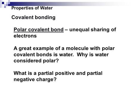 Properties of Water Covalent bonding Polar covalent bond – unequal sharing of electrons A great example of a molecule with polar covalent bonds is water.