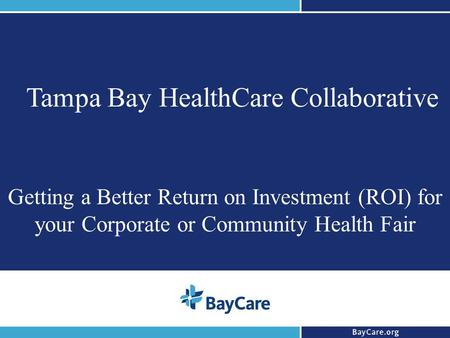 1 Tampa Bay HealthCare Collaborative Getting a Better Return on Investment (ROI) for your Corporate or Community Health Fair.