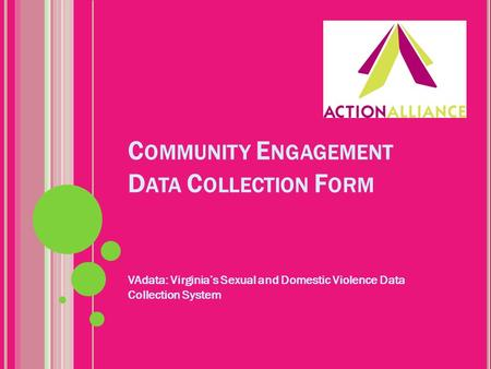 C OMMUNITY E NGAGEMENT D ATA C OLLECTION F ORM VAdata: Virginia's Sexual and Domestic Violence Data Collection System.