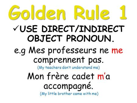 Golden Rule 1 USE DIRECT/INDIRECT OBJECT PRONOUN. e.g Mes professeurs ne me comprennent pas. (My teachers don't understand me) Mon frère cadet m'a accompagné.