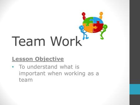 Team Work Lesson Objective To understand what is important when working as a team.