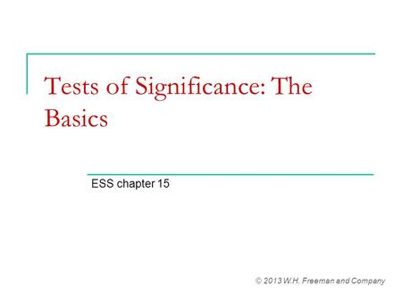 Tests of Significance: The Basics ESS chapter 15 © 2013 W.H. Freeman and Company.