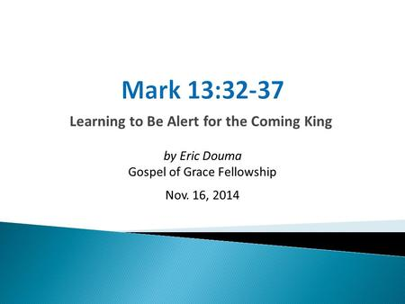 Learning to Be Alert for the Coming King by Eric Douma Gospel of Grace Fellowship Nov. 16, 2014.