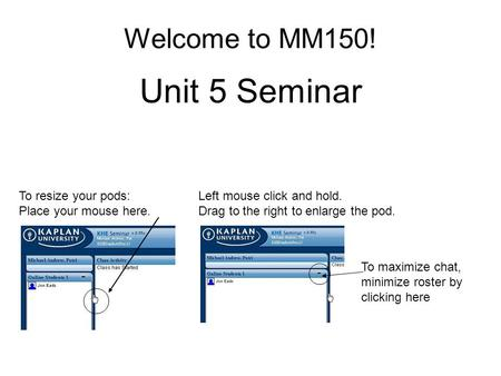 Welcome to MM150! Unit 5 Seminar To resize your pods: Place your mouse here. Left mouse click and hold. Drag to the right to enlarge the pod. To maximize.