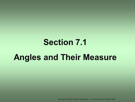 Copyright © 2012 Pearson Education, Inc. Publishing as Prentice Hall. Section 7.1 Angles and Their Measure.