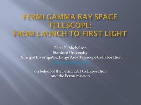Peter F. Michelson Stanford University Principal Investigator, Large Area Telescope Collaboration on behalf of the Fermi LAT Collaboration.