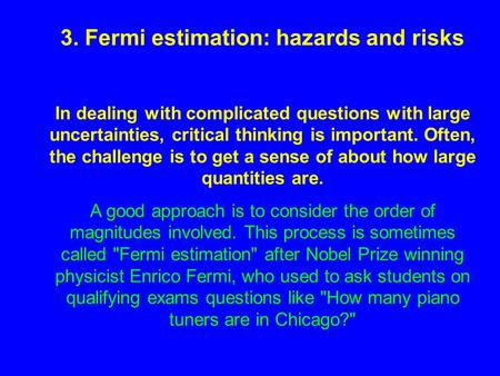 3. Fermi estimation: hazards and risks In dealing with complicated questions with large uncertainties, critical thinking is important. Often, the challenge.