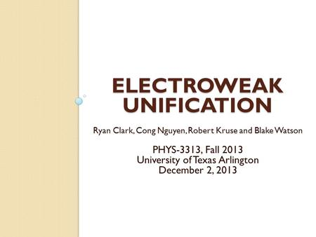 ELECTROWEAK UNIFICATION Ryan Clark, Cong Nguyen, Robert Kruse and Blake Watson PHYS-3313, Fall 2013 University of Texas Arlington December 2, 2013.