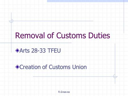 R.Greaves Removal of Customs Duties Arts 28-33 TFEU Creation of Customs Union.
