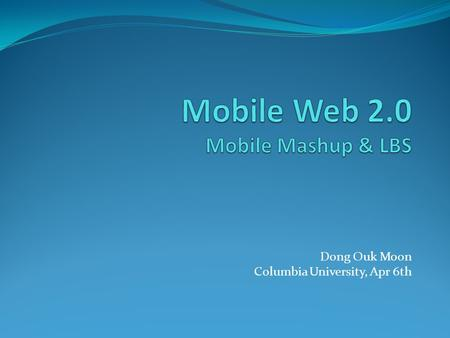 Dong Ouk Moon Columbia University, Apr 6th. Outline Web 2.0 Mobile Web 2.0 Mobile Mashup Location Based System (LBS) Case Study Ad-mob Amazon Message.