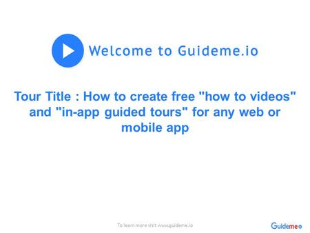 Tour Title : How to create free how to videos and in-app guided tours for any web or mobile app To learn more visit www.guideme.io.