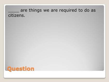 Question ____ are things we are required to do as citizens.