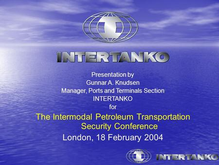 Presentation by Gunnar A. Knudsen Manager, Ports and Terminals Section INTERTANKO for The Intermodal Petroleum Transportation Security Conference London,