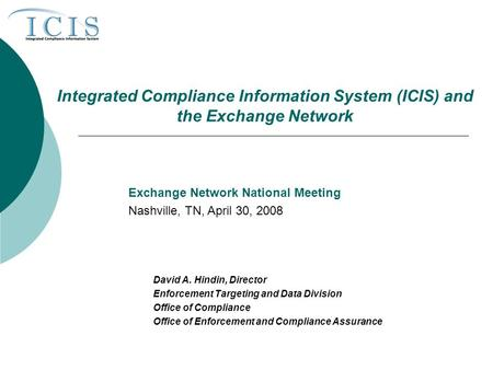 Integrated Compliance Information System (ICIS) and the Exchange Network David A. Hindin, Director Enforcement Targeting and Data Division Office of Compliance.
