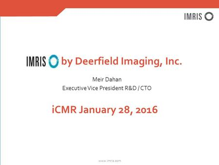 Www.imris.com iCMR January 28, 2016 Meir Dahan Executive Vice President R&D / CTO by Deerfield Imaging, Inc.
