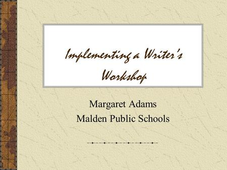 Implementing a Writer's Workshop Margaret Adams Malden Public Schools.