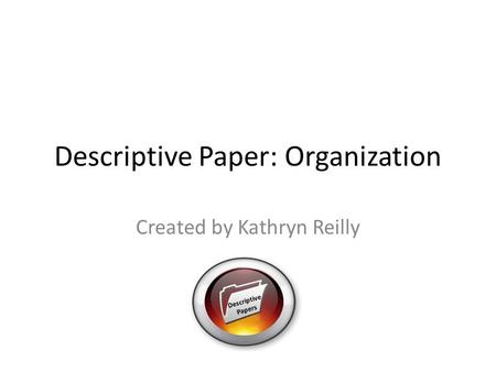 Descriptive Paper: Organization Created by Kathryn Reilly Descriptive Papers.