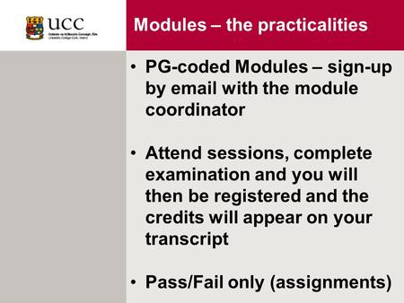 Modules – the practicalities PG-coded Modules – sign-up by email with the module coordinator Attend sessions, complete examination and you will then be.
