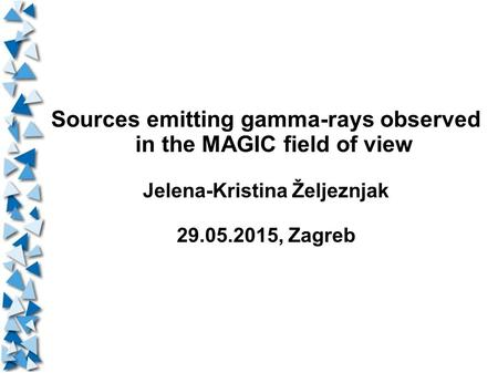Sources emitting gamma-rays observed in the MAGIC field of view Jelena-Kristina Željeznjak 29.05.2015, Zagreb.