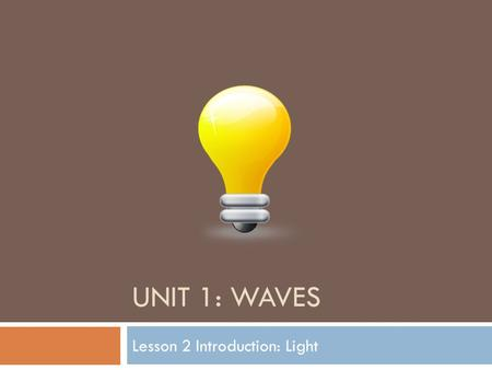UNIT 1: WAVES Lesson 2 Introduction: Light. Remember… Light waves do not need a medium to travel through. What are the type of waves called that do not.