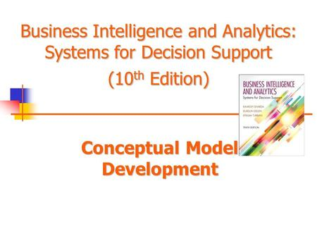 Business Intelligence and Analytics: Systems for Decision Support (10 th Edition) Conceptual Model Development Business Intelligence and Analytics: Systems.
