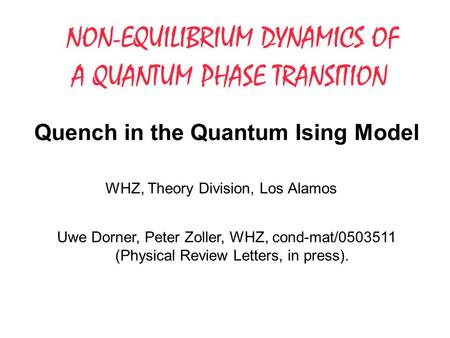 Quench in the Quantum Ising Model WHZ, Theory Division, Los Alamos NON-EQUILIBRIUM DYNAMICS OF A QUANTUM PHASE TRANSITION Uwe Dorner, Peter Zoller, WHZ,