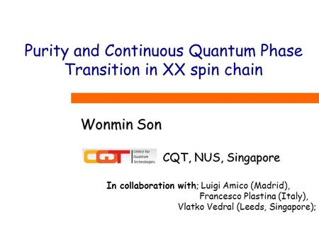 Purity and Continuous Quantum Phase Transition in XX spin chain Wonmin Son In collaboration with; Luigi Amico (Madrid), Francesco Plastina (Italy), Vlatko.