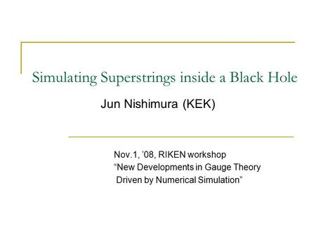 "Simulating Superstrings inside a Black Hole Nov.1, '08, RIKEN workshop ""New Developments in Gauge Theory Driven by Numerical Simulation"" Jun Nishimura."