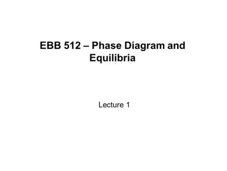 EBB 512 – Phase Diagram and Equilibria Lecture 1.