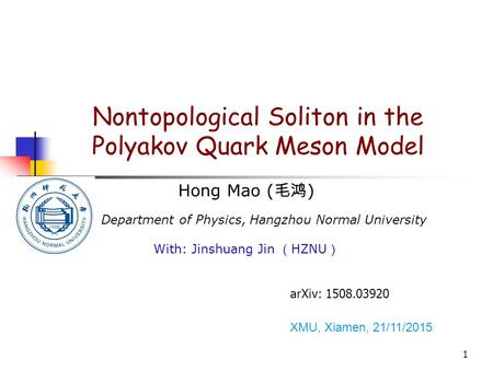 1 Nontopological Soliton in the Polyakov Quark Meson Model Hong Mao ( 毛鸿 ) Department of Physics, Hangzhou Normal University With: Jinshuang Jin ( HZNU.