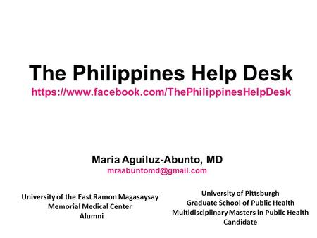 The Philippines Help Desk https://www.facebook.com/ThePhilippinesHelpDesk Maria Aguiluz-Abunto, MD University of the East Ramon Magasaysay.