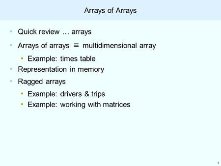 1 Arrays of Arrays Quick review … arrays Arrays of arrays ≡ multidimensional array Example: times table Representation in memory Ragged arrays Example: