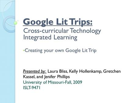 Google Lit Trips: Cross-curricular Technology Integrated Learning Creating your own Google Lit Trip Presented by: Laura Bliss, Kelly Hollenkamp, Gretchen.