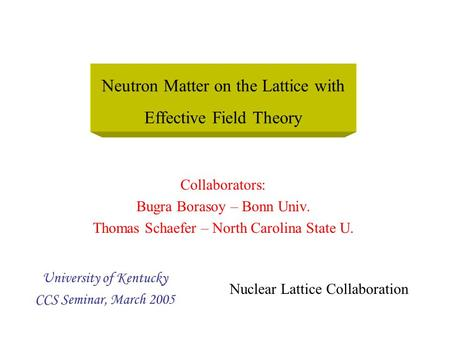 Collaborators: Bugra Borasoy – Bonn Univ. Thomas Schaefer – North Carolina State U. University of Kentucky CCS Seminar, March 2005 Neutron Matter on the.