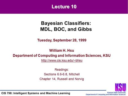 Kansas State University Department of Computing and Information Sciences CIS 798: Intelligent Systems and Machine Learning Tuesday, September 28, 1999.