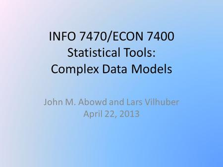 INFO 7470/ECON 7400 Statistical Tools: Complex Data Models John M. Abowd and Lars Vilhuber April 22, 2013.