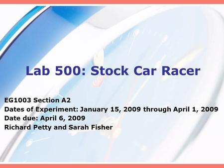 Lab 500: Stock Car Racer EG1003 Section A2 Dates of Experiment: January 15, 2009 through April 1, 2009 Date due: April 6, 2009 Richard Petty and Sarah.