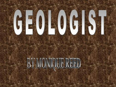 GEOLOGIST study the aspects and history of the earth. They study every detail of the forever changing crust.