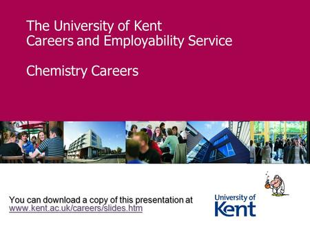 The University of Kent Careers and Employability Service Chemistry Careers You can download a copy of this presentation at www.kent.ac.uk/careers/slides.htm.
