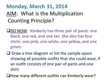 Monday, March 31, 2014 AIM: What is the Multiplication Counting Principle?  DO NOW: Kimberly has three pair of pants: one black, one red, and one tan.