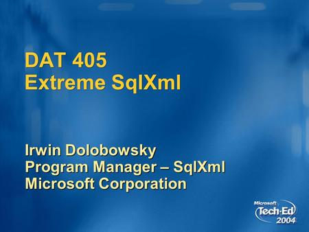 DAT 405 Extreme SqlXml Irwin Dolobowsky Program Manager – SqlXml Microsoft Corporation.
